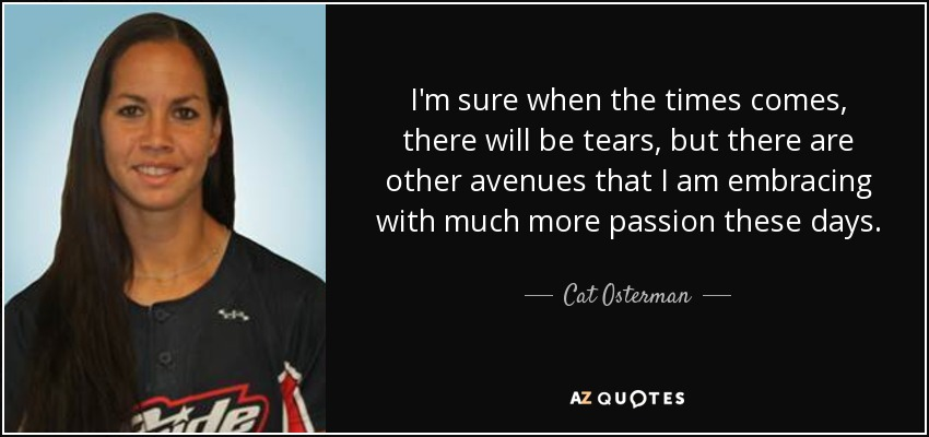 I'm sure when the times comes, there will be tears, but there are other avenues that I am embracing with much more passion these days. - Cat Osterman