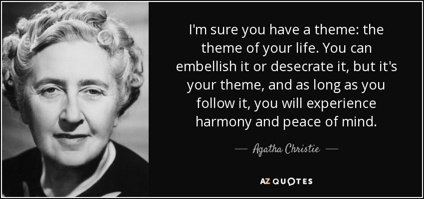 I'm sure you have a theme: the theme of your life. You can embellish it or desecrate it, but it's your theme, and as long as you follow it, you will experience harmony and peace of mind. - Agatha Christie
