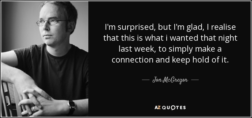 I'm surprised, but I'm glad, I realise that this is what i wanted that night last week, to simply make a connection and keep hold of it. - Jon McGregor