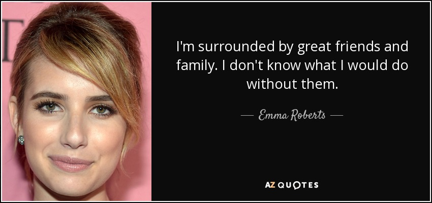 I'm surrounded by great friends and family. I don't know what I would do without them. - Emma Roberts