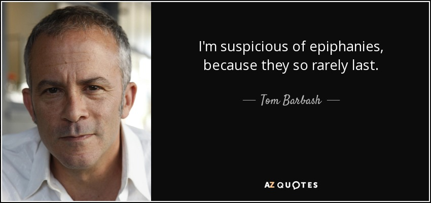 I'm suspicious of epiphanies, because they so rarely last. - Tom Barbash