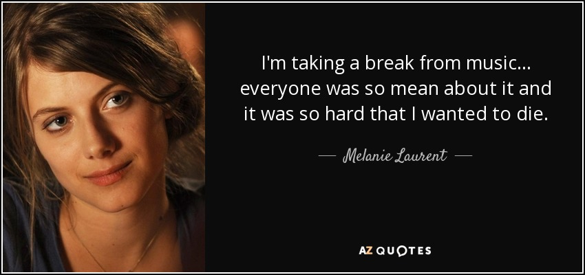 I'm taking a break from music... everyone was so mean about it and it was so hard that I wanted to die. - Melanie Laurent