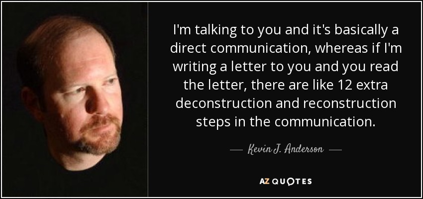 I'm talking to you and it's basically a direct communication, whereas if I'm writing a letter to you and you read the letter, there are like 12 extra deconstruction and reconstruction steps in the communication. - Kevin J. Anderson