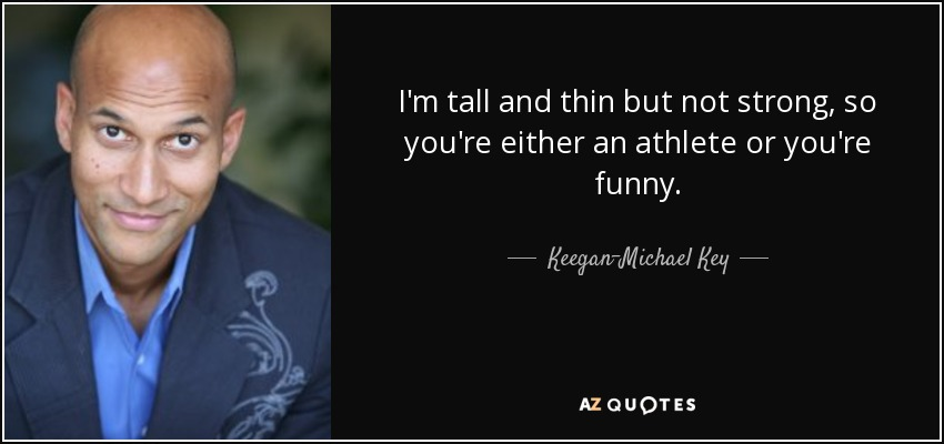 I'm tall and thin but not strong, so you're either an athlete or you're funny. - Keegan-Michael Key