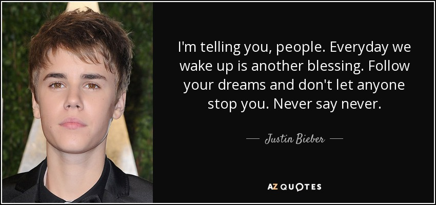 I'm telling you, people. Everyday we wake up is another blessing. Follow your dreams and don't let anyone stop you. Never say never. - Justin Bieber
