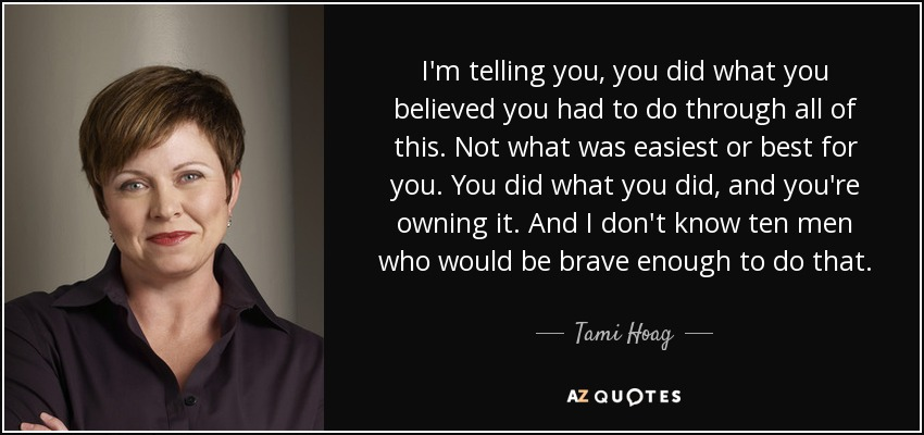 I'm telling you, you did what you believed you had to do through all of this. Not what was easiest or best for you. You did what you did, and you're owning it. And I don't know ten men who would be brave enough to do that. - Tami Hoag