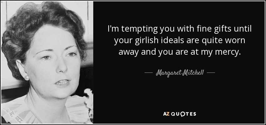 I'm tempting you with fine gifts until your girlish ideals are quite worn away and you are at my mercy. - Margaret Mitchell