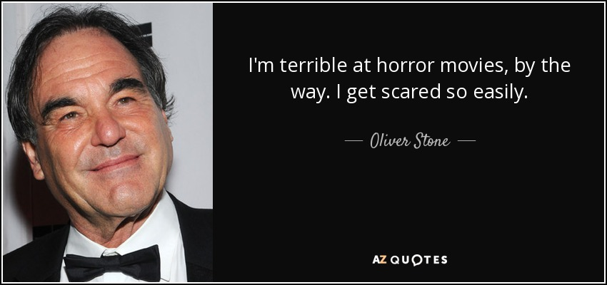 I'm terrible at horror movies, by the way. I get scared so easily. - Oliver Stone