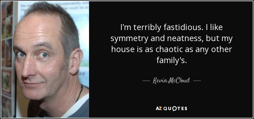 I'm terribly fastidious. I like symmetry and neatness, but my house is as chaotic as any other family's. - Kevin McCloud