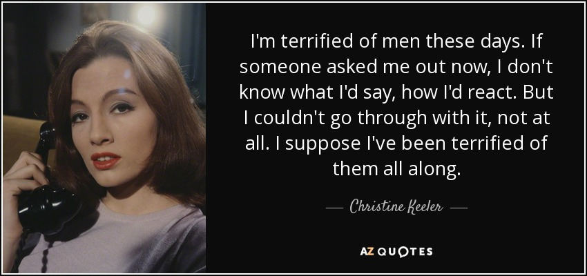 I'm terrified of men these days. If someone asked me out now, I don't know what I'd say, how I'd react. But I couldn't go through with it, not at all. I suppose I've been terrified of them all along. - Christine Keeler
