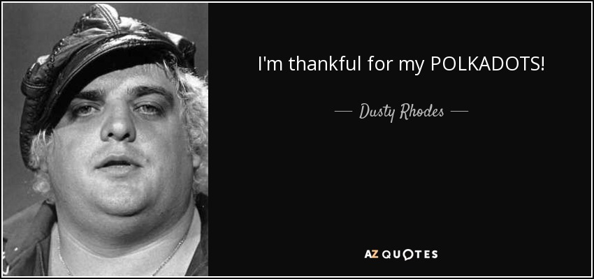 I'm thankful for my POLKADOTS! - Dusty Rhodes