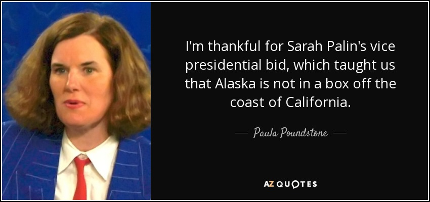 I'm thankful for Sarah Palin's vice presidential bid, which taught us that Alaska is not in a box off the coast of California. - Paula Poundstone