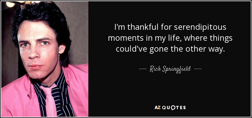 I'm thankful for serendipitous moments in my life, where things could've gone the other way. - Rick Springfield