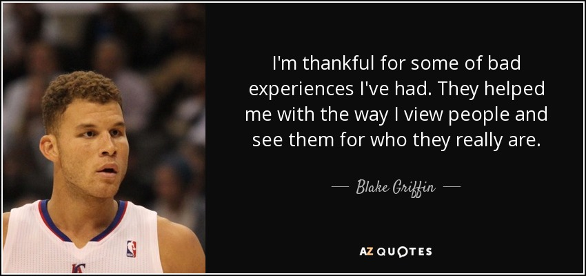I'm thankful for some of bad experiences I've had. They helped me with the way I view people and see them for who they really are. - Blake Griffin