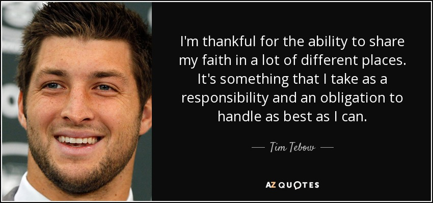 I'm thankful for the ability to share my faith in a lot of different places. It's something that I take as a responsibility and an obligation to handle as best as I can. - Tim Tebow