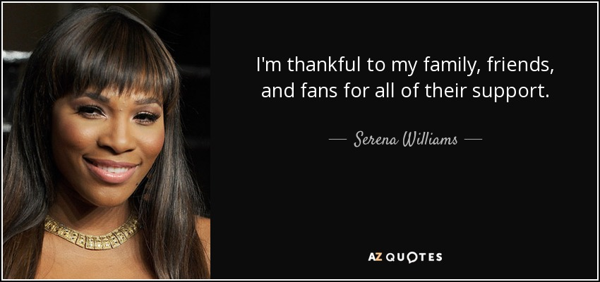 I'm thankful to my family, friends, and fans for all of their support. - Serena Williams