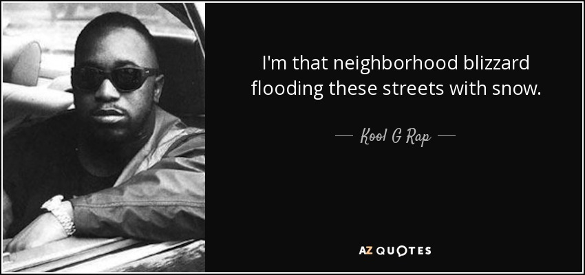 I'm that neighborhood blizzard flooding these streets with snow. - Kool G Rap