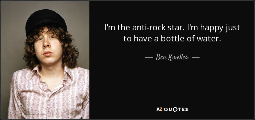 I'm the anti-rock star. I'm happy just to have a bottle of water. - Ben Kweller
