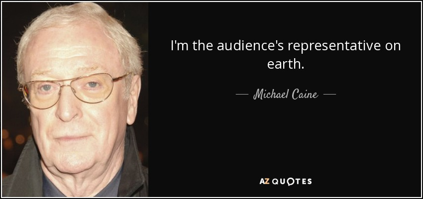 I'm the audience's representative on earth. - Michael Caine