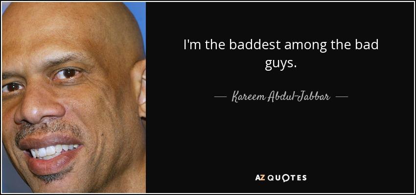 I'm the baddest among the bad guys. - Kareem Abdul-Jabbar