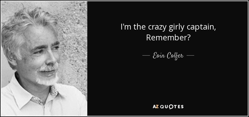 I'm the crazy girly captain, Remember? - Eoin Colfer