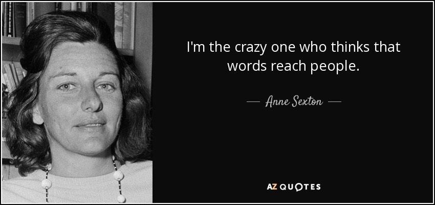 I'm the crazy one who thinks that words reach people. - Anne Sexton