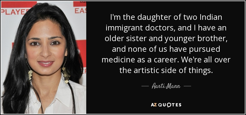 I'm the daughter of two Indian immigrant doctors, and I have an older sister and younger brother, and none of us have pursued medicine as a career. We're all over the artistic side of things. - Aarti Mann