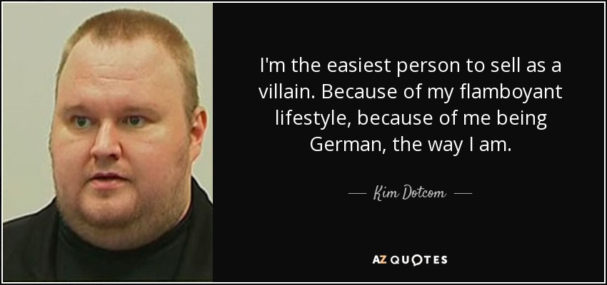 I'm the easiest person to sell as a villain. Because of my flamboyant lifestyle, because of me being German, the way I am. - Kim Dotcom
