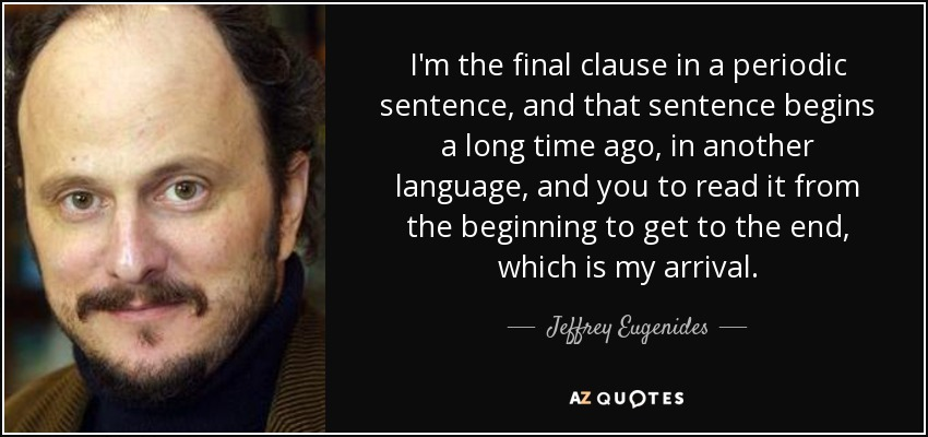 I'm the final clause in a periodic sentence, and that sentence begins a long time ago, in another language, and you to read it from the beginning to get to the end, which is my arrival. - Jeffrey Eugenides