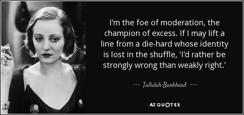 I'm the foe of moderation, the champion of excess. If I may lift a line from a die-hard whose identity is lost in the shuffle, 'I'd rather be strongly wrong than weakly right.' - Tallulah Bankhead