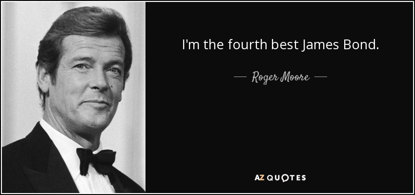 Best James Bond Quotes Roger Moore quote: I'm the fourth best James Bond. Best James Bond Quotes
