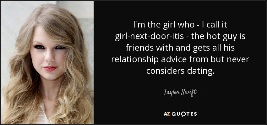 I'm the girl who - I call it girl-next-door-itis - the hot guy is friends with and gets all his relationship advice from but never considers dating. - Taylor Swift