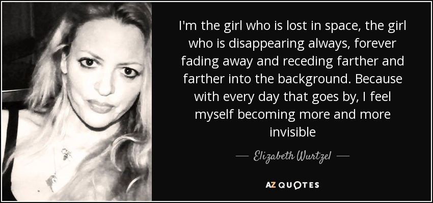 I'm the girl who is lost in space, the girl who is disappearing always, forever fading away and receding farther and farther into the background. Because with every day that goes by, I feel myself becoming more and more invisible - Elizabeth Wurtzel