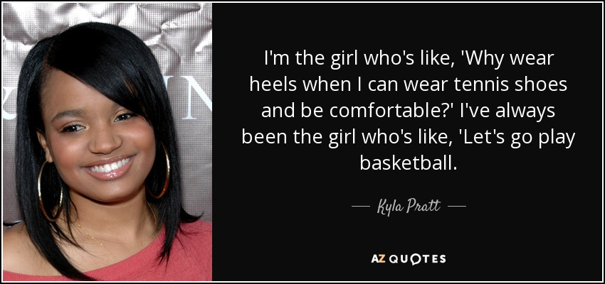 I'm the girl who's like, 'Why wear heels when I can wear tennis shoes and be comfortable?' I've always been the girl who's like, 'Let's go play basketball. - Kyla Pratt