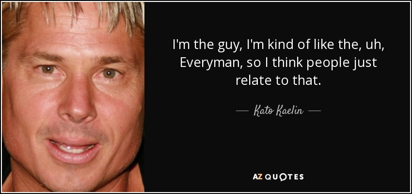 I'm the guy, I'm kind of like the, uh, Everyman, so I think people just relate to that. - Kato Kaelin