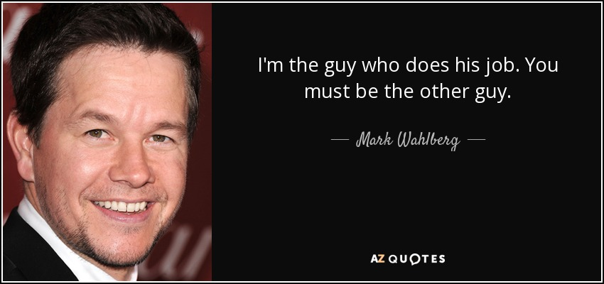 I'm the guy who does his job. You must be the other guy. - Mark Wahlberg