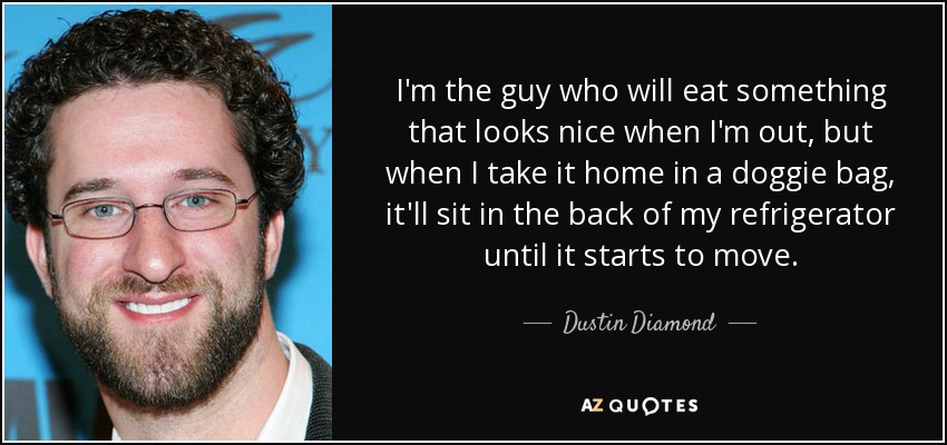 I'm the guy who will eat something that looks nice when I'm out, but when I take it home in a doggie bag, it'll sit in the back of my refrigerator until it starts to move. - Dustin Diamond