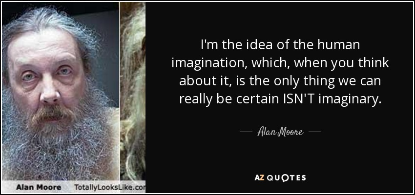 I'm the idea of the human imagination, which, when you think about it, is the only thing we can really be certain ISN'T imaginary. - Alan Moore