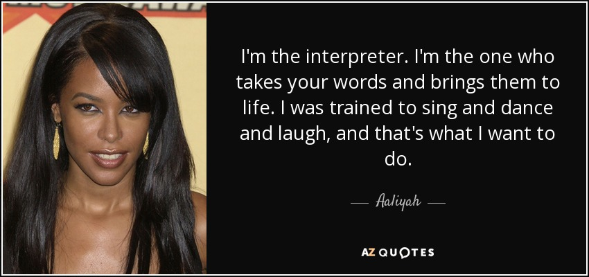 I'm the interpreter. I'm the one who takes your words and brings them to life. I was trained to sing and dance and laugh, and that's what I want to do. - Aaliyah