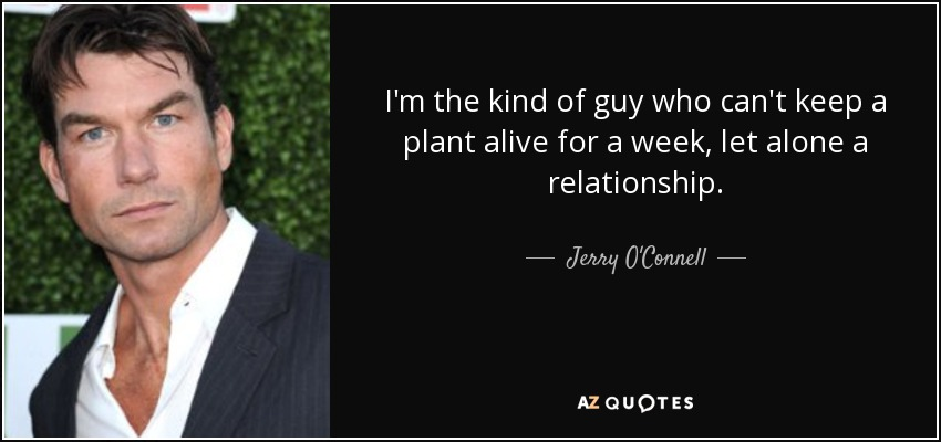 I'm the kind of guy who can't keep a plant alive for a week, let alone a relationship. - Jerry O'Connell