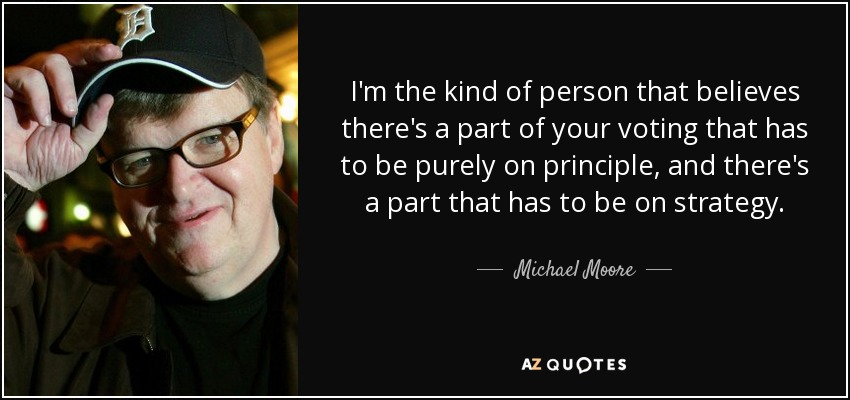 I'm the kind of person that believes there's a part of your voting that has to be purely on principle, and there's a part that has to be on strategy. - Michael Moore
