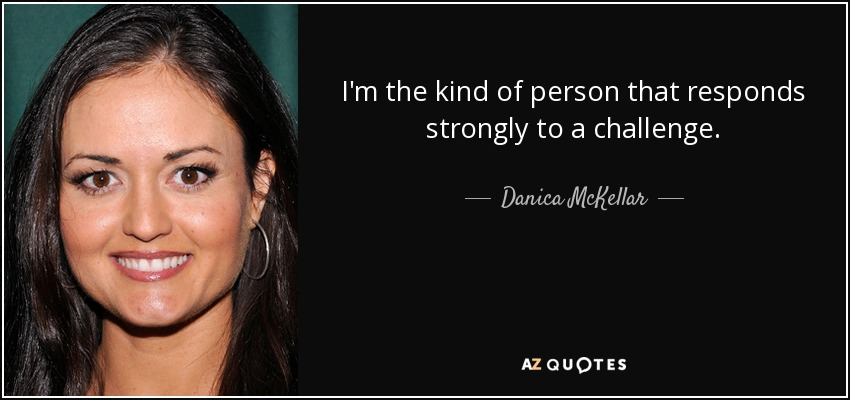 I'm the kind of person that responds strongly to a challenge. - Danica McKellar