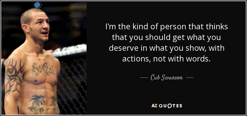 I'm the kind of person that thinks that you should get what you deserve in what you show, with actions, not with words. - Cub Swanson