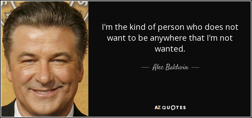 I'm the kind of person who does not want to be anywhere that I'm not wanted. - Alec Baldwin