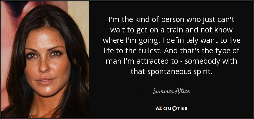 I'm the kind of person who just can't wait to get on a train and not know where I'm going. I definitely want to live life to the fullest. And that's the type of man I'm attracted to - somebody with that spontaneous spirit. - Summer Altice