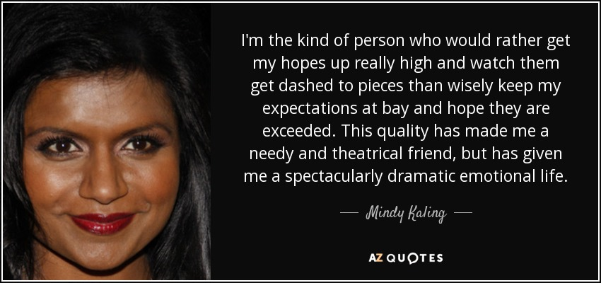 I'm the kind of person who would rather get my hopes up really high and watch them get dashed to pieces than wisely keep my expectations at bay and hope they are exceeded. This quality has made me a needy and theatrical friend, but has given me a spectacularly dramatic emotional life. - Mindy Kaling