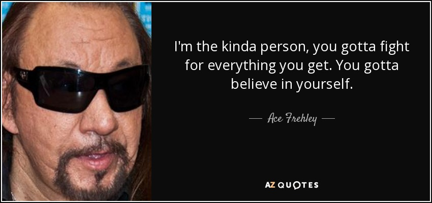I'm the kinda person, you gotta fight for everything you get. You gotta believe in yourself. - Ace Frehley