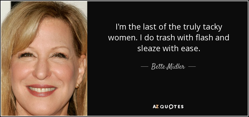 I'm the last of the truly tacky women. I do trash with flash and sleaze with ease. - Bette Midler