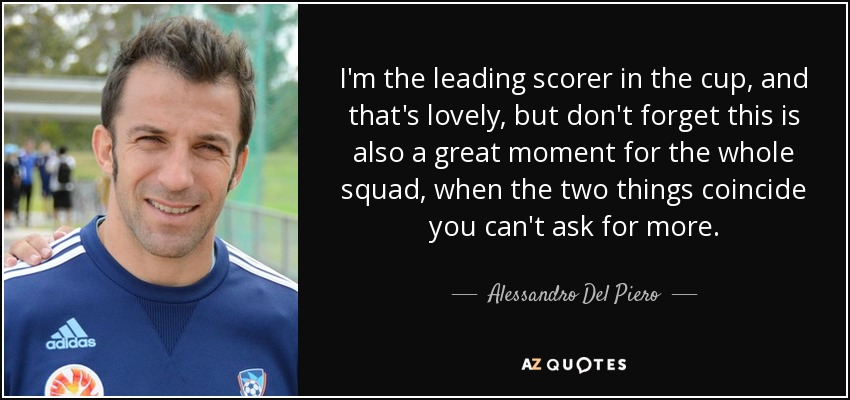 I'm the leading scorer in the cup, and that's lovely, but don't forget this is also a great moment for the whole squad, when the two things coincide you can't ask for more. - Alessandro Del Piero