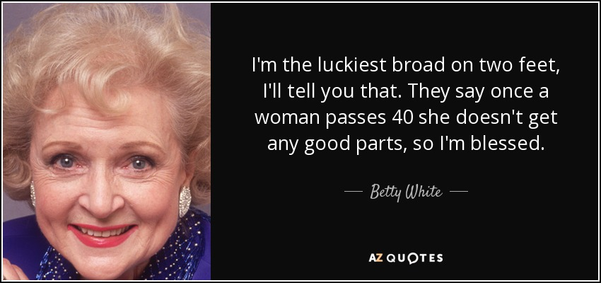 I'm the luckiest broad on two feet, I'll tell you that. They say once a woman passes 40 she doesn't get any good parts, so I'm blessed. - Betty White